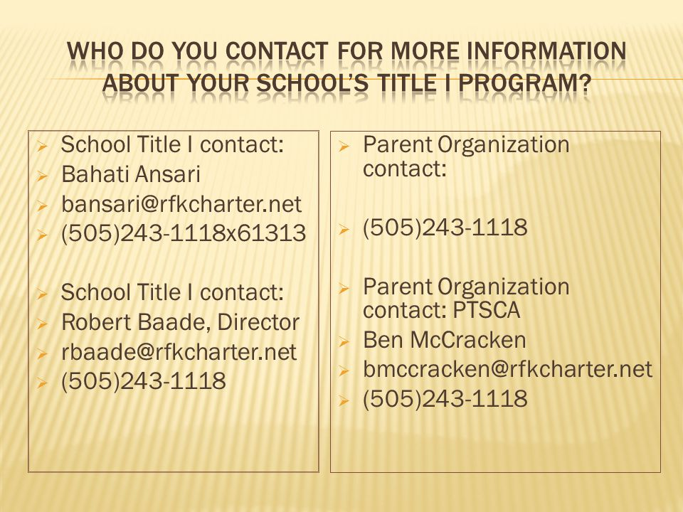 School Title I contact: Bahati Ansari bansari@rfkcharter.net (505)243-1118x61313 School Title I contact: Robert Baade, Director rbaade@rfkcharter.net (505)243-1118 Parent Organization contact: (505)243-1118 Parent Organization contact: PTSCA Ben McCracken bmccracken@rfkcharter.net (505)243-1118