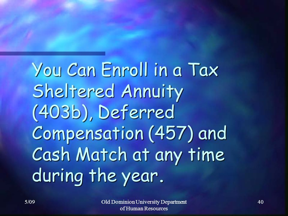 5/09Old Dominion University Department of Human Resources 40 You Can Enroll in a Tax Sheltered Annuity (403b), Deferred Compensation (457) and Cash Ma