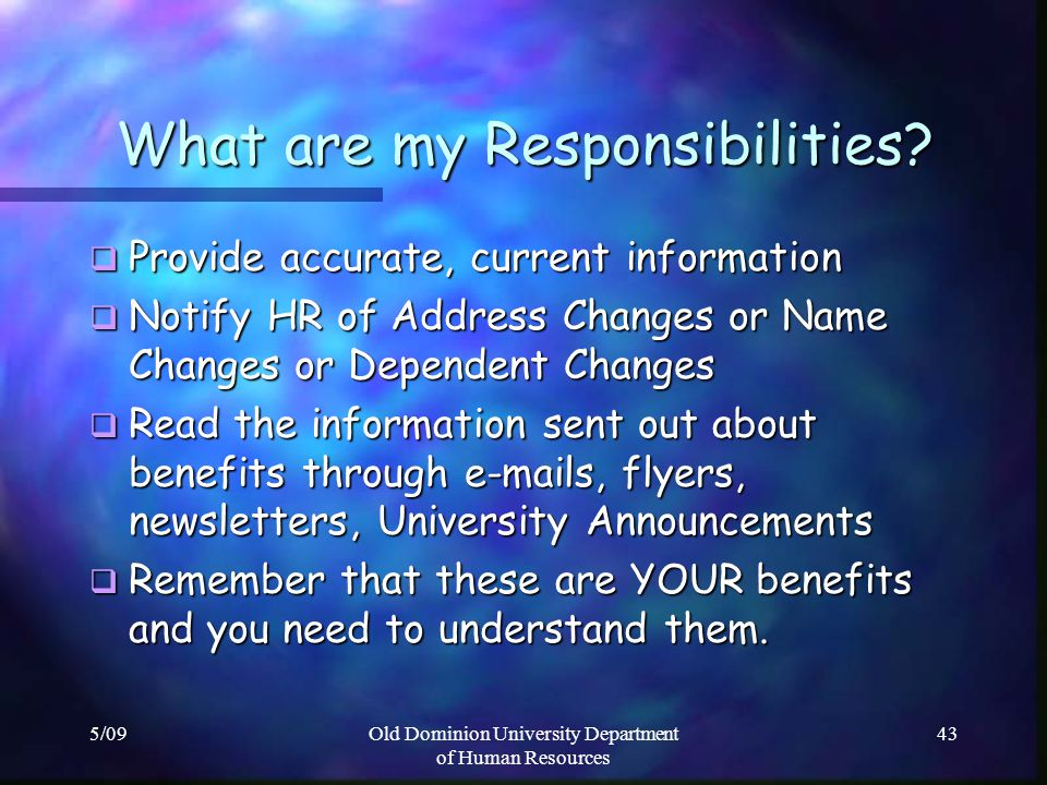 5/09Old Dominion University Department of Human Resources 43 What are my Responsibilities? Provide accurate, current information Provide accurate, cur
