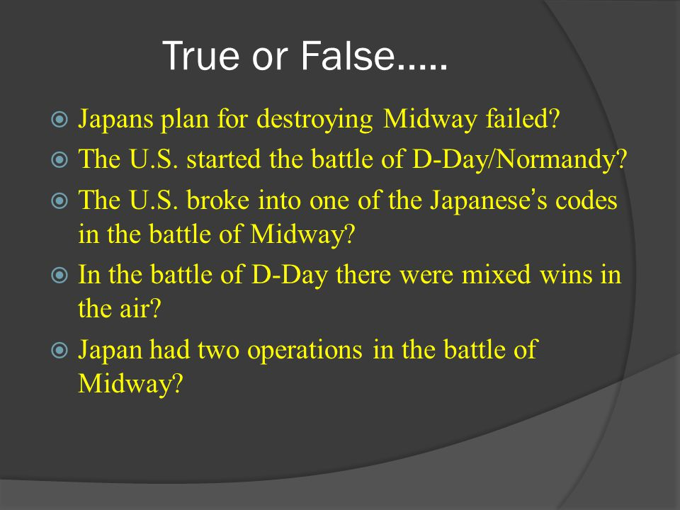True or False….. Japans plan for destroying Midway failed? The U.S. started the battle of D-Day/Normandy? The U.S. broke into one of the Japaneses cod