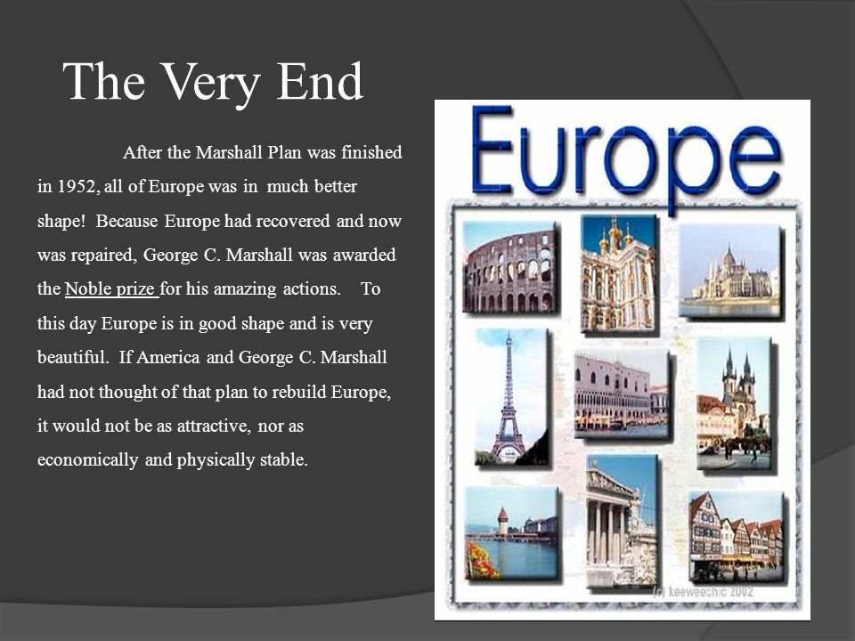 The Very End After the Marshall Plan was finished in 1952, all of Europe was in much better shape! Because Europe had recovered and now was repaired,