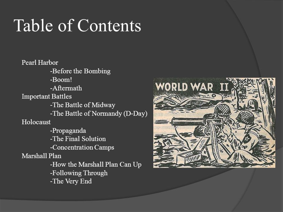 Table of Contents Pearl Harbor -Before the Bombing -Boom! -Aftermath Important Battles -The Battle of Midway -The Battle of Normandy (D-Day) Holocaust