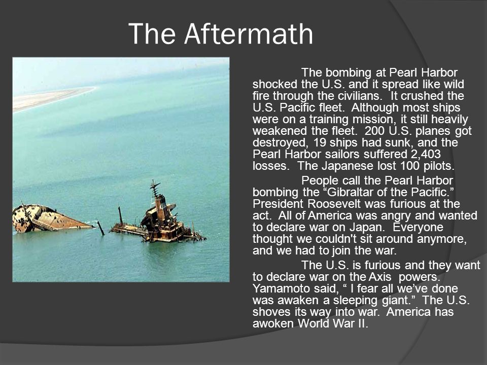 The Aftermath The bombing at Pearl Harbor shocked the U.S. and it spread like wild fire through the civilians. It crushed the U.S. Pacific fleet. Alth