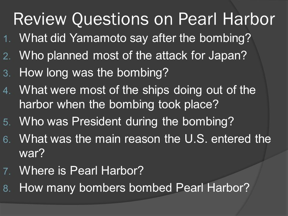 Review Questions on Pearl Harbor 1. What did Yamamoto say after the bombing? 2. Who planned most of the attack for Japan? 3. How long was the bombing?