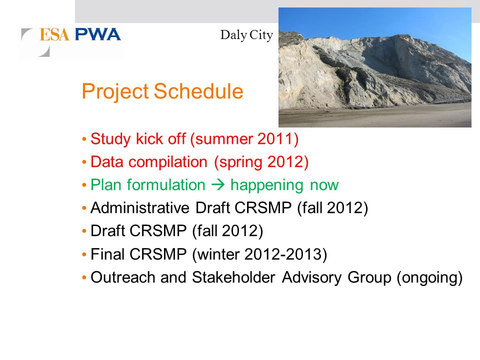 Project Schedule Study kick off (summer 2011) Data compilation (spring 2012) Plan formulation happening now Administrative Draft CRSMP (fall 2012) Draft CRSMP (fall 2012) Final CRSMP (winter 2012-2013) Outreach and Stakeholder Advisory Group (ongoing) Daly City