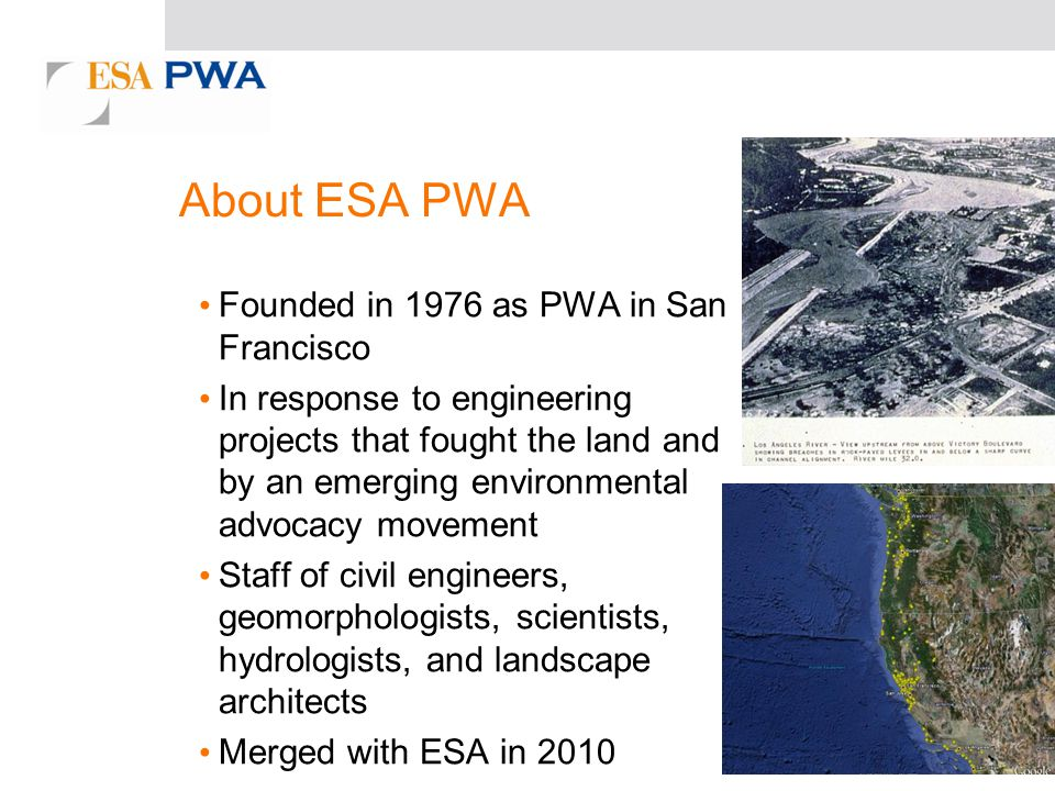About ESA PWA Founded in 1976 as PWA in San Francisco In response to engineering projects that fought the land and by an emerging environmental advocacy movement Staff of civil engineers, geomorphologists, scientists, hydrologists, and landscape architects Merged with ESA in 2010