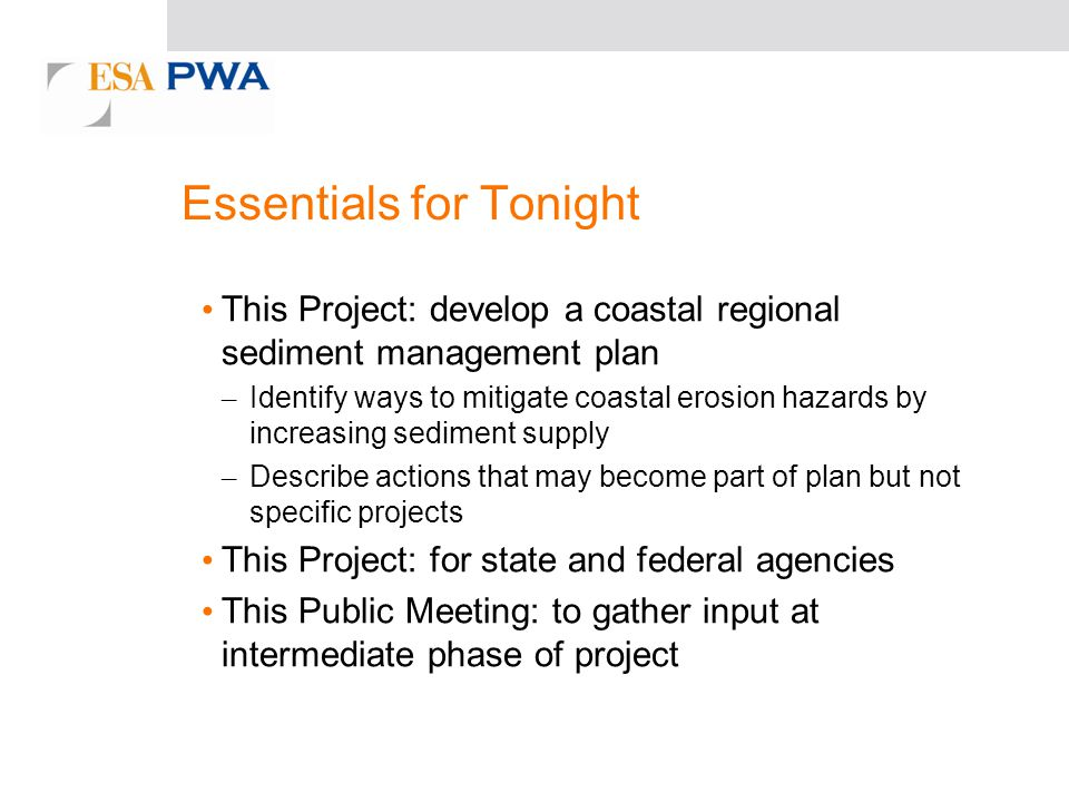 Essentials for Tonight This Project: develop a coastal regional sediment management plan – Identify ways to mitigate coastal erosion hazards by increasing sediment supply – Describe actions that may become part of plan but not specific projects This Project: for state and federal agencies This Public Meeting: to gather input at intermediate phase of project