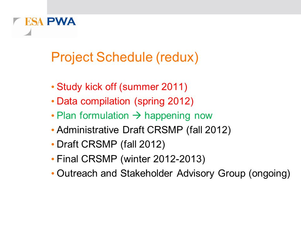 Project Schedule (redux) Study kick off (summer 2011) Data compilation (spring 2012) Plan formulation happening now Administrative Draft CRSMP (fall 2012) Draft CRSMP (fall 2012) Final CRSMP (winter 2012-2013) Outreach and Stakeholder Advisory Group (ongoing)