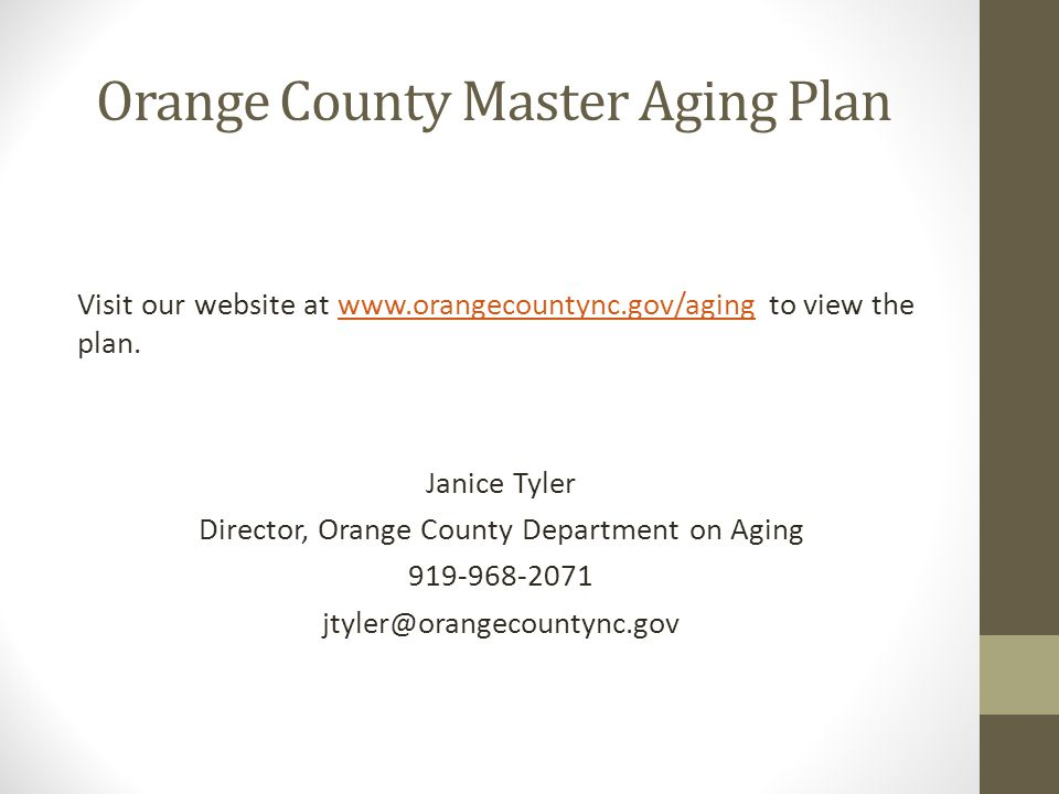 Orange County Master Aging Plan Visit our website at www.orangecountync.gov/aging to view the plan.www.orangecountync.gov/aging Janice Tyler Director, Orange County Department on Aging 919-968-2071 jtyler@orangecountync.gov