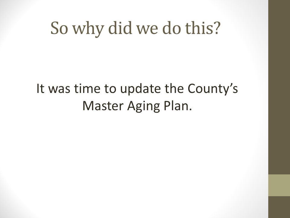 So why did we do this It was time to update the Countys Master Aging Plan.