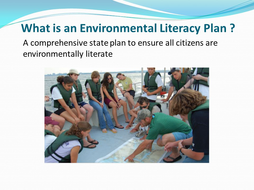 What is an Environmental Literacy Plan ? A comprehensive state plan to ensure all citizens are environmentally literate