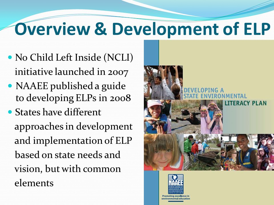 Overview & Development of ELP No Child Left Inside (NCLI) initiative launched in 2007 NAAEE published a guide to developing ELPs in 2008 States have d