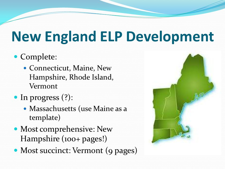 New England ELP Development Complete: Connecticut, Maine, New Hampshire, Rhode Island, Vermont In progress (?): Massachusetts (use Maine as a template