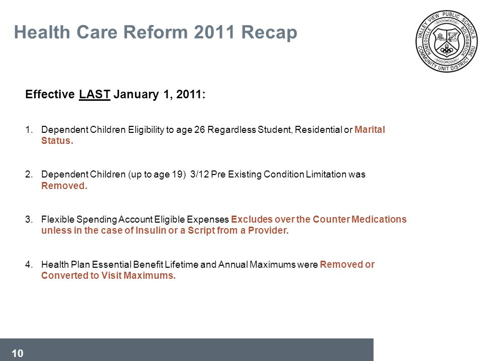10 Health Care Reform 2011 Recap Effective LAST January 1, 2011: 1.Dependent Children Eligibility to age 26 Regardless Student, Residential or Marital Status.