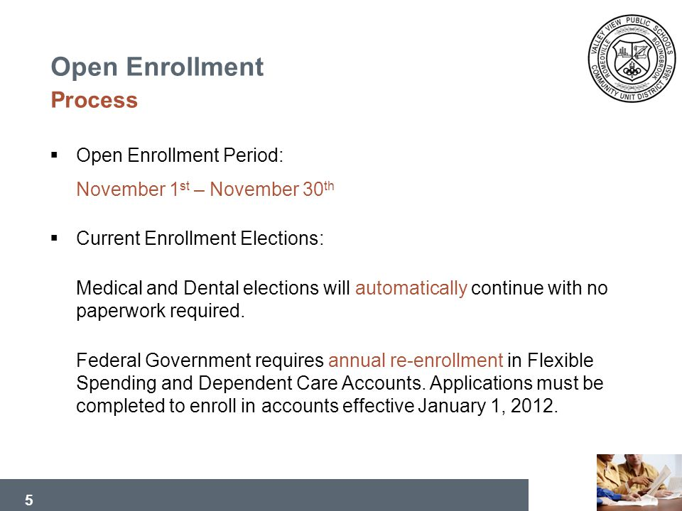 5 Open Enrollment Process Open Enrollment Period: November 1 st – November 30 th Current Enrollment Elections: Medical and Dental elections will automatically continue with no paperwork required.