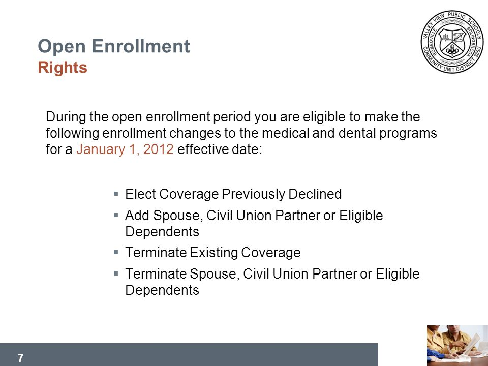 7 During the open enrollment period you are eligible to make the following enrollment changes to the medical and dental programs for a January 1, 2012 effective date: Elect Coverage Previously Declined Add Spouse, Civil Union Partner or Eligible Dependents Terminate Existing Coverage Terminate Spouse, Civil Union Partner or Eligible Dependents Open Enrollment Rights