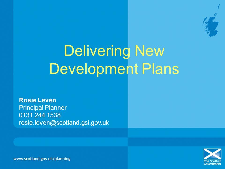 Delivering New Development Plans Rosie Leven Principal Planner 0131 244 1538 rosie.leven@scotland.gsi.gov.uk