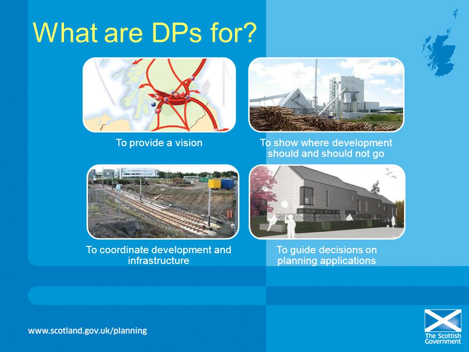 What are DPs for? To provide a visionTo show where development should and should not go To coordinate development and infrastructure To guide decision