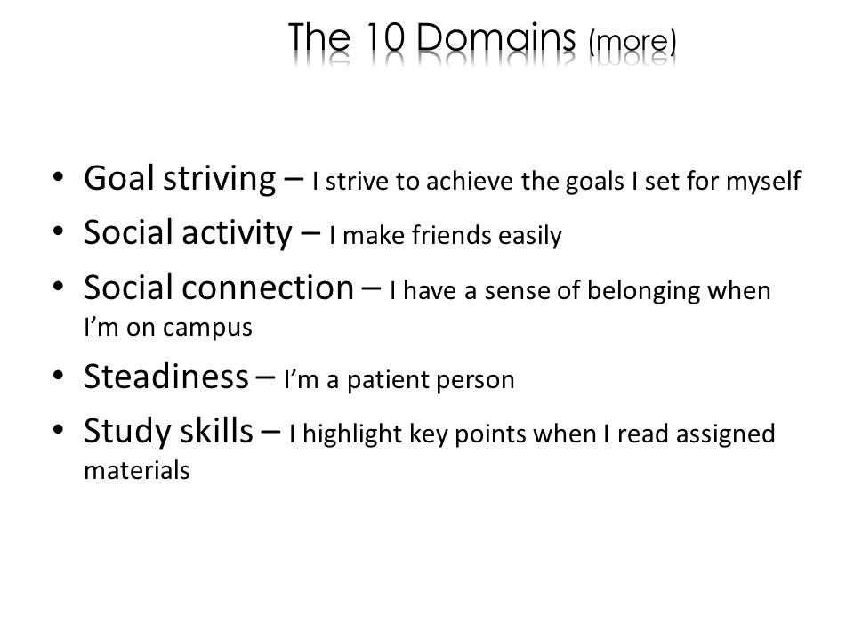 Goal striving – I strive to achieve the goals I set for myself Social activity – I make friends easily Social connection – I have a sense of belonging when Im on campus Steadiness – Im a patient person Study skills – I highlight key points when I read assigned materials