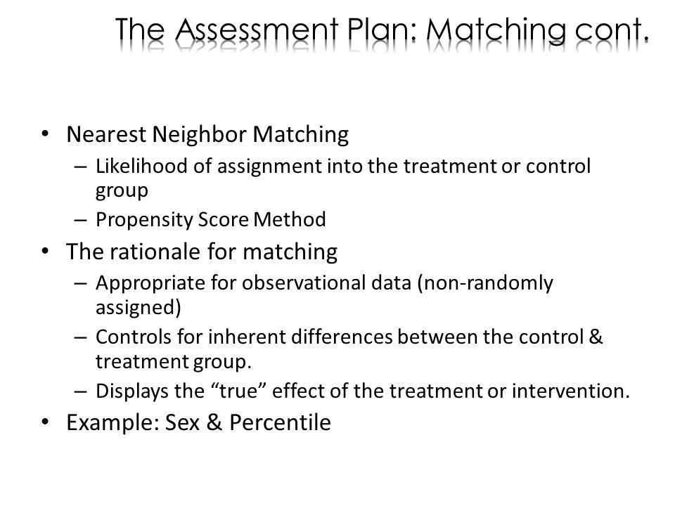 Nearest Neighbor Matching – Likelihood of assignment into the treatment or control group – Propensity Score Method The rationale for matching – Appropriate for observational data (non-randomly assigned) – Controls for inherent differences between the control & treatment group.