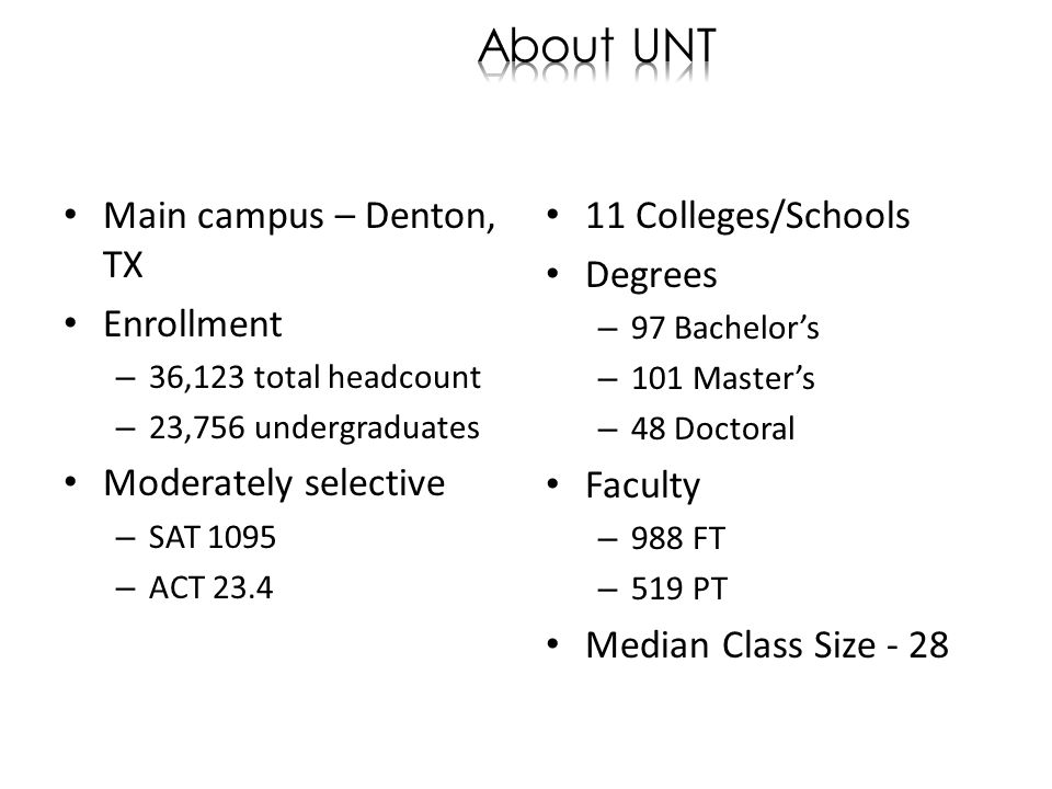 Main campus – Denton, TX Enrollment – 36,123 total headcount – 23,756 undergraduates Moderately selective – SAT 1095 – ACT Colleges/Schools Degrees – 97 Bachelors – 101 Masters – 48 Doctoral Faculty – 988 FT – 519 PT Median Class Size - 28
