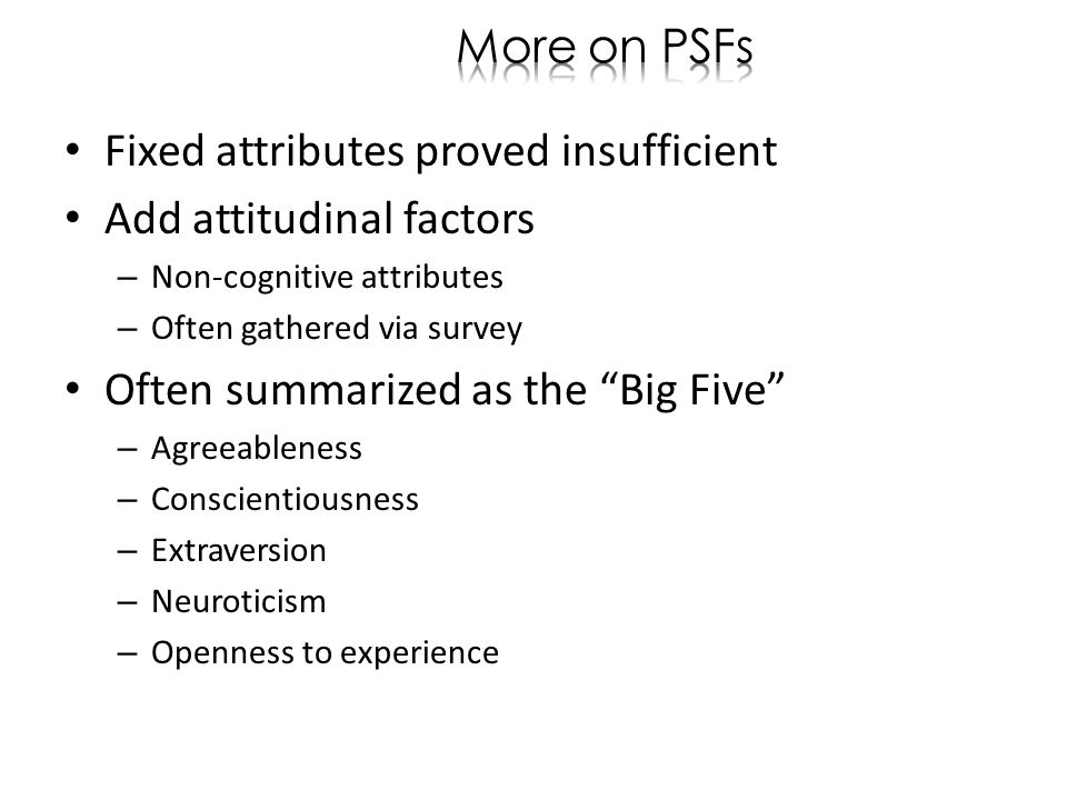 Fixed attributes proved insufficient Add attitudinal factors – Non-cognitive attributes – Often gathered via survey Often summarized as the Big Five – Agreeableness – Conscientiousness – Extraversion – Neuroticism – Openness to experience