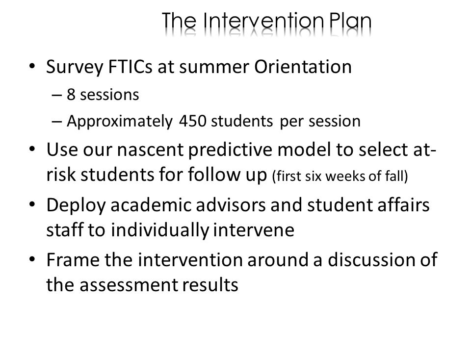 Survey FTICs at summer Orientation – 8 sessions – Approximately 450 students per session Use our nascent predictive model to select at- risk students