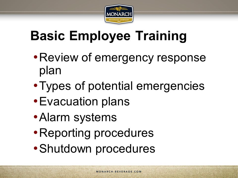 Basic Employee Training Review of emergency response plan Types of potential emergencies Evacuation plans Alarm systems Reporting procedures Shutdown procedures