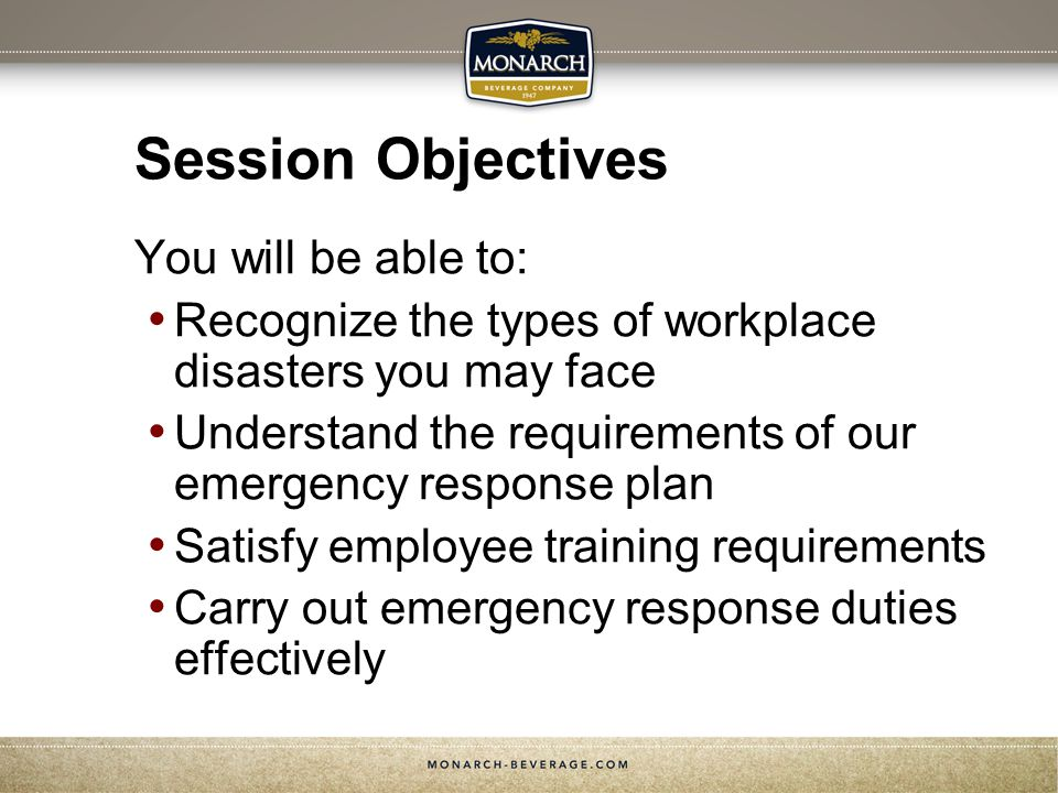 Session Objectives You will be able to: Recognize the types of workplace disasters you may face Understand the requirements of our emergency response plan Satisfy employee training requirements Carry out emergency response duties effectively