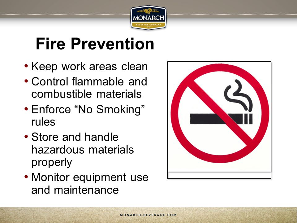 Fire Prevention Keep work areas clean Control flammable and combustible materials Enforce No Smoking rules Store and handle hazardous materials properly Monitor equipment use and maintenance