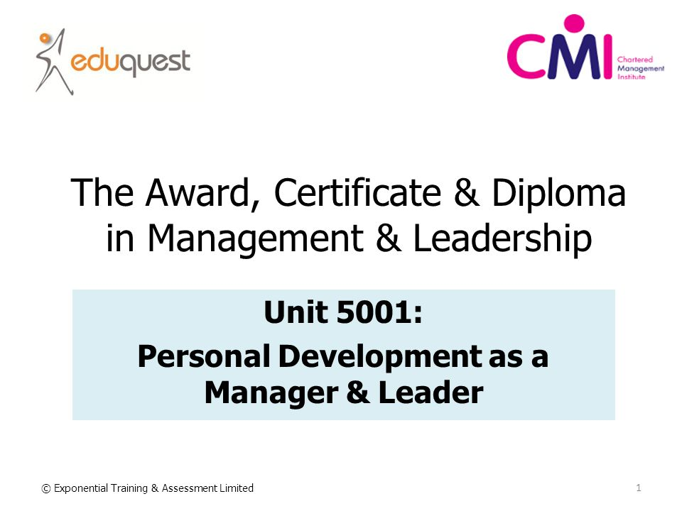 The Award, Certificate & Diploma in Management & Leadership Unit 5001: Personal Development as a Manager & Leader 1 © Exponential Training & Assessment Limited