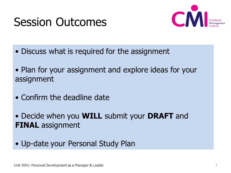Session Outcomes Unit 5001: Personal Development as a Manager & Leader 3 Discuss what is required for the assignment Plan for your assignment and explore ideas for your assignment Confirm the deadline date Decide when you WILL submit your DRAFT and FINAL assignment Up-date your Personal Study Plan
