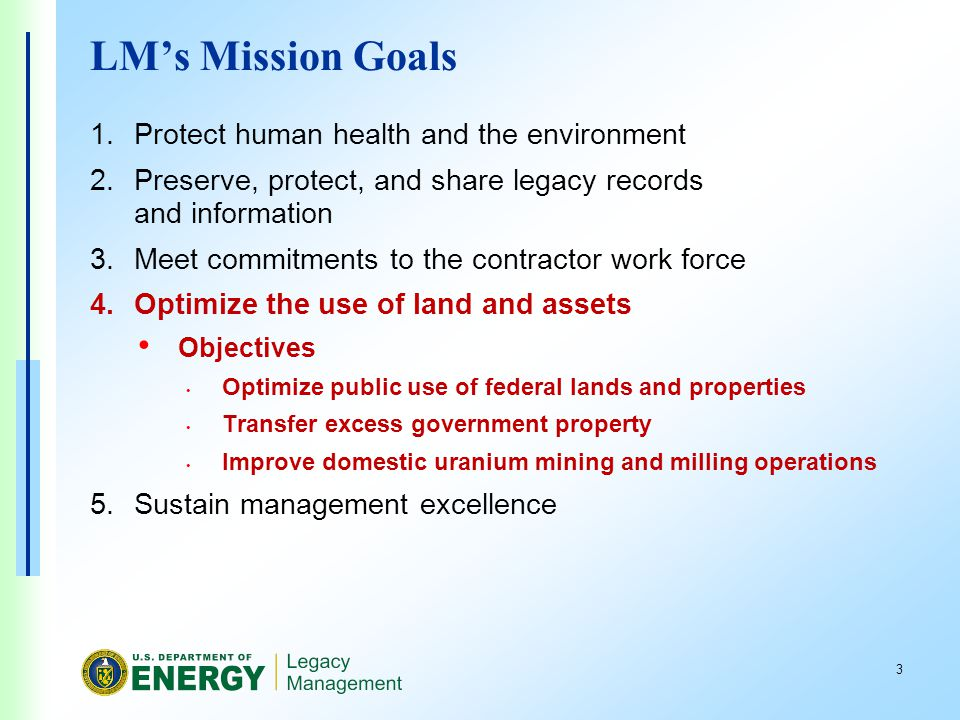 3 LMs Mission Goals 1.Protect human health and the environment 2.Preserve, protect, and share legacy records and information 3.Meet commitments to the contractor work force 4.Optimize the use of land and assets Objectives Optimize public use of federal lands and properties Transfer excess government property Improve domestic uranium mining and milling operations 5.Sustain management excellence