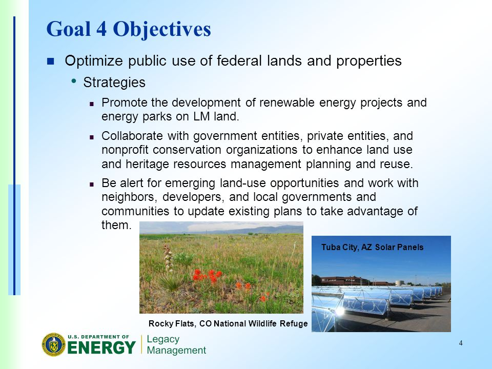 4 Tuba City, AZ Solar Panels Goal 4 Objectives Optimize public use of federal lands and properties Strategies Promote the development of renewable energy projects and energy parks on LM land.