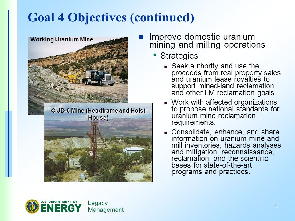 6 Goal 4 Objectives (continued) Improve domestic uranium mining and milling operations Strategies Seek authority and use the proceeds from real property sales and uranium lease royalties to support mined-land reclamation and other LM reclamation goals.