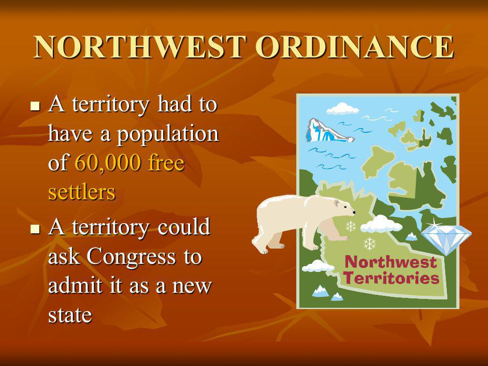 NORTHWEST ORDINANCE A territory had to have a population of 60,000 free settlers A territory had to have a population of 60,000 free settlers A territ