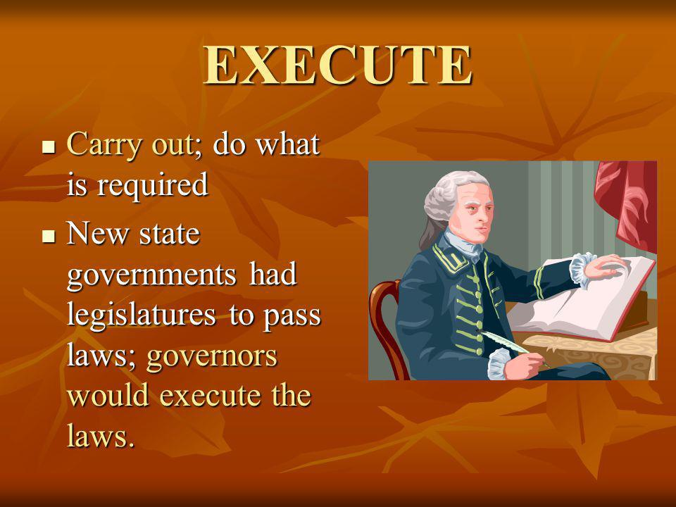 EXECUTE Carry out; do what is required Carry out; do what is required New state governments had legislatures to pass laws; governors would execute the