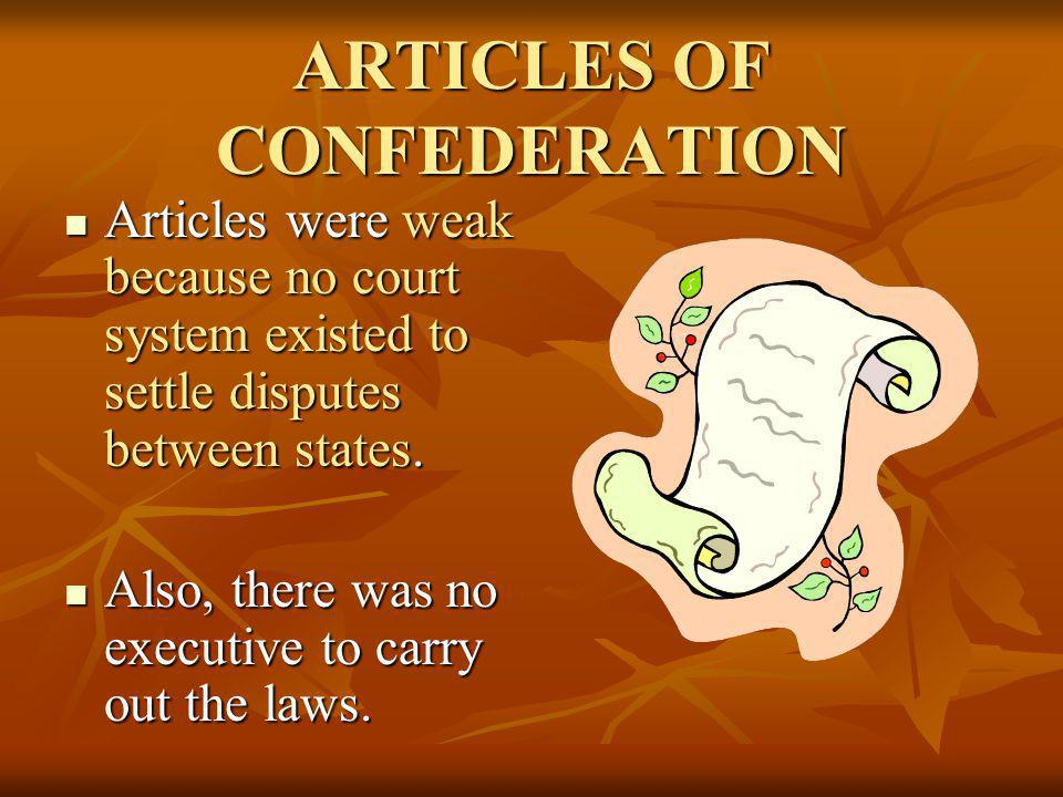 ARTICLES OF CONFEDERATION Articles were weak because no court system existed to settle disputes between states. Articles were weak because no court sy