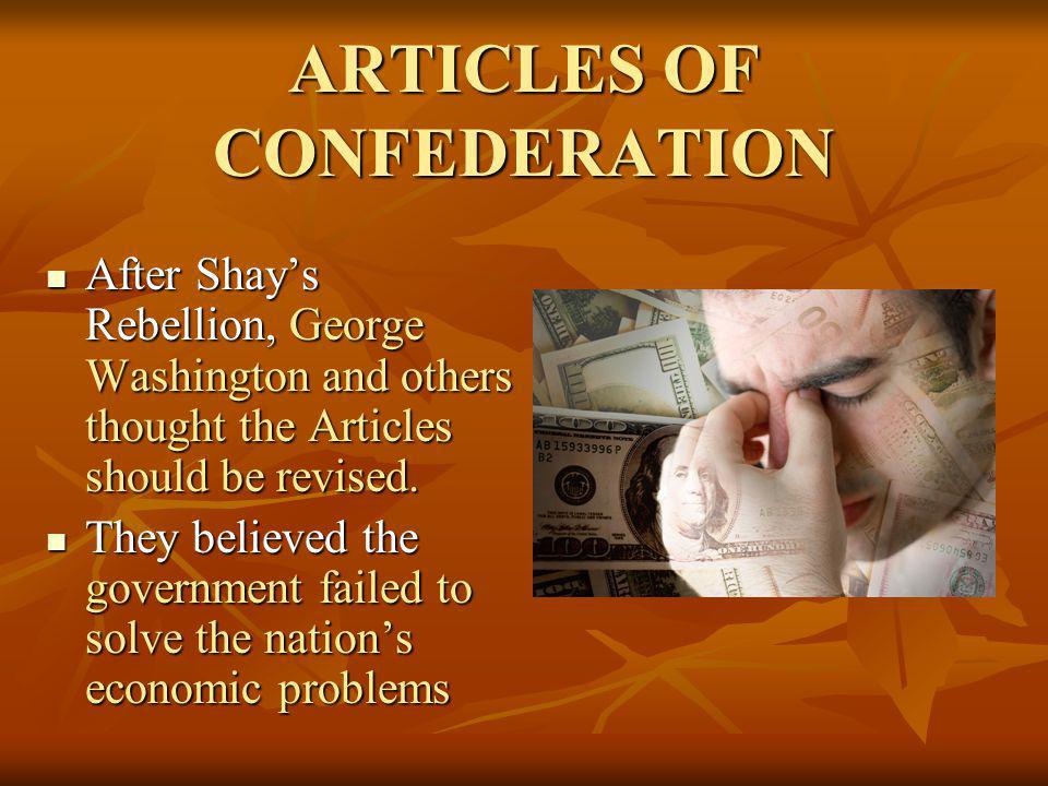 ARTICLES OF CONFEDERATION After Shays Rebellion, George Washington and others thought the Articles should be revised. After Shays Rebellion, George Wa