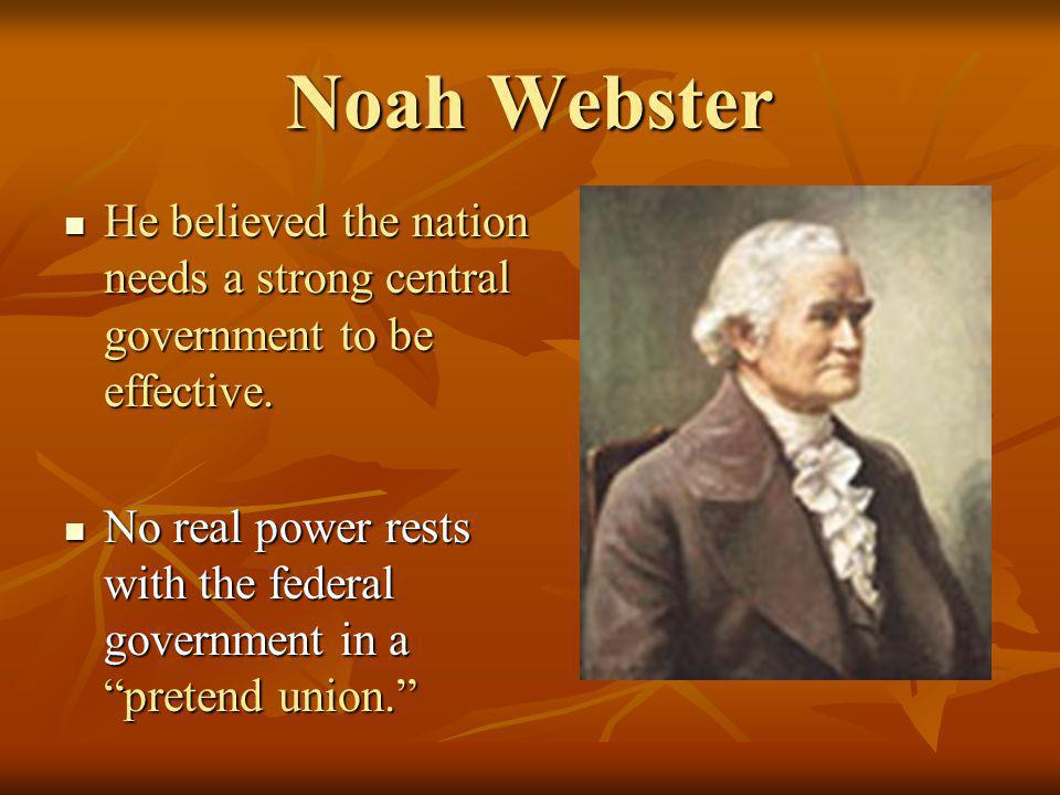 Noah Webster He believed the nation needs a strong central government to be effective. He believed the nation needs a strong central government to be