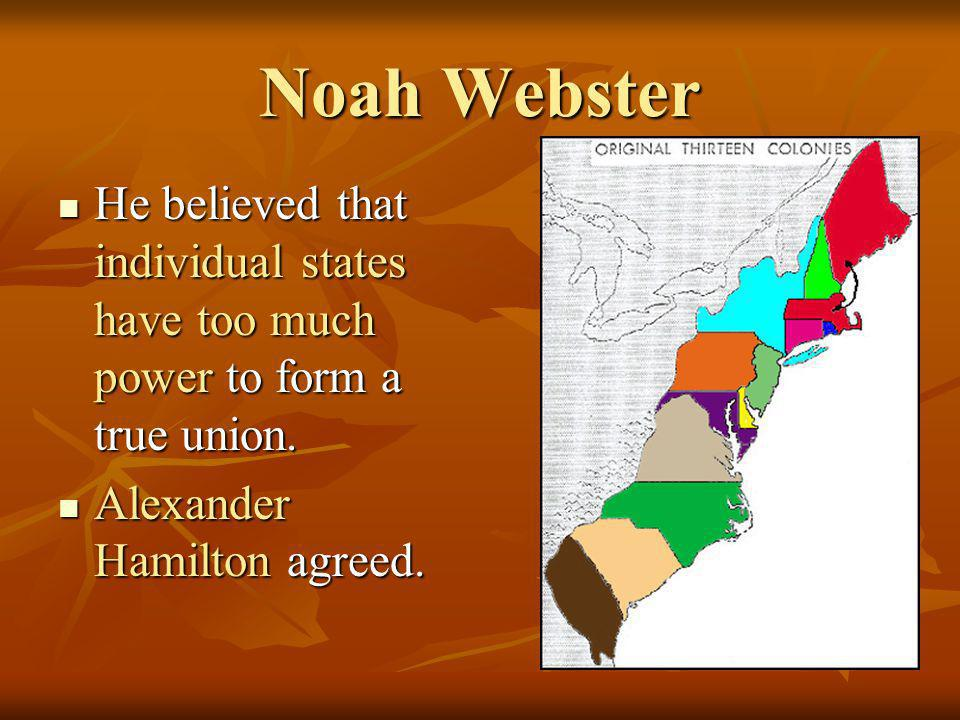 Noah Webster He believed that individual states have too much power to form a true union. He believed that individual states have too much power to fo