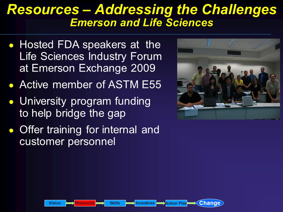 Resources – Addressing the Challenges Emerson and Life Sciences Hosted FDA speakers at the Life Sciences Industry Forum at Emerson Exchange 2009 Active member of ASTM E55 University program funding to help bridge the gap Offer training for internal and customer personnel VisionResourcesSkillsIncentives Change Action Plan