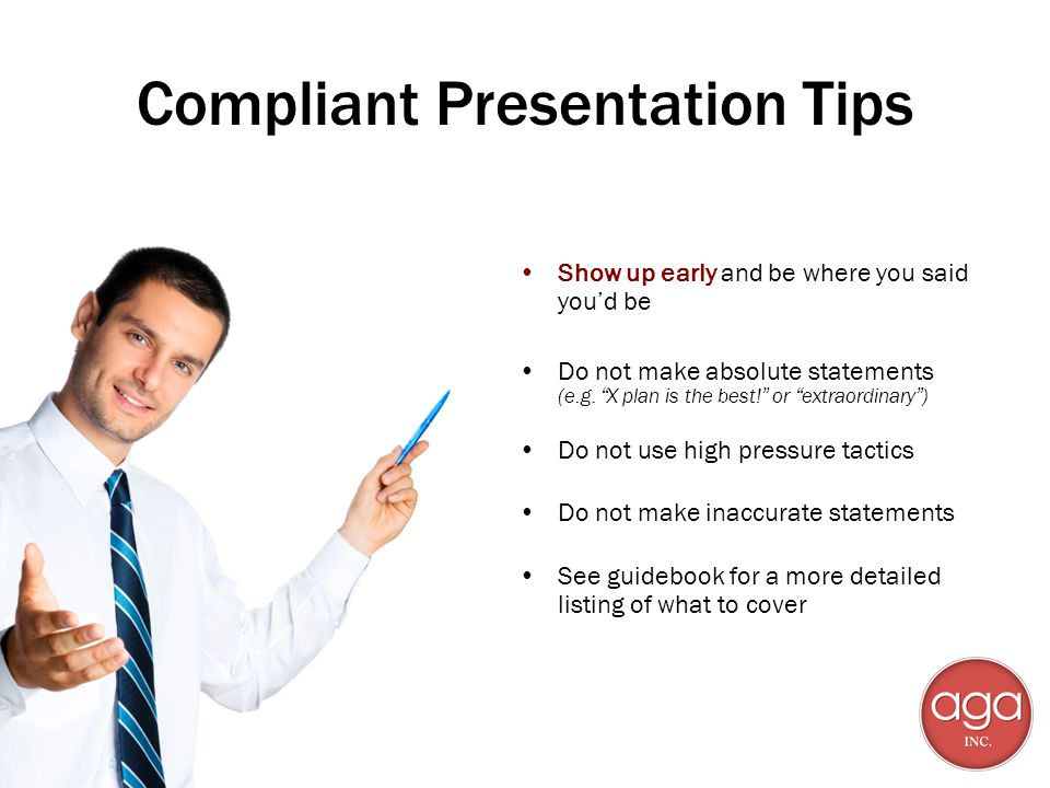 Compliant Presentation Tips Show up early and be where you said youd be Do not make absolute statements (e.g. X plan is the best! or extraordinary) Do