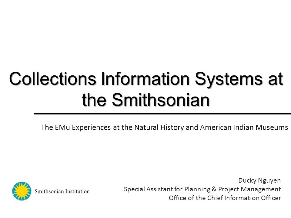 Collections Information Systems at the Smithsonian Ducky Nguyen Special Assistant for Planning & Project Management Office of the Chief Information Officer The EMu Experiences at the Natural History and American Indian Museums