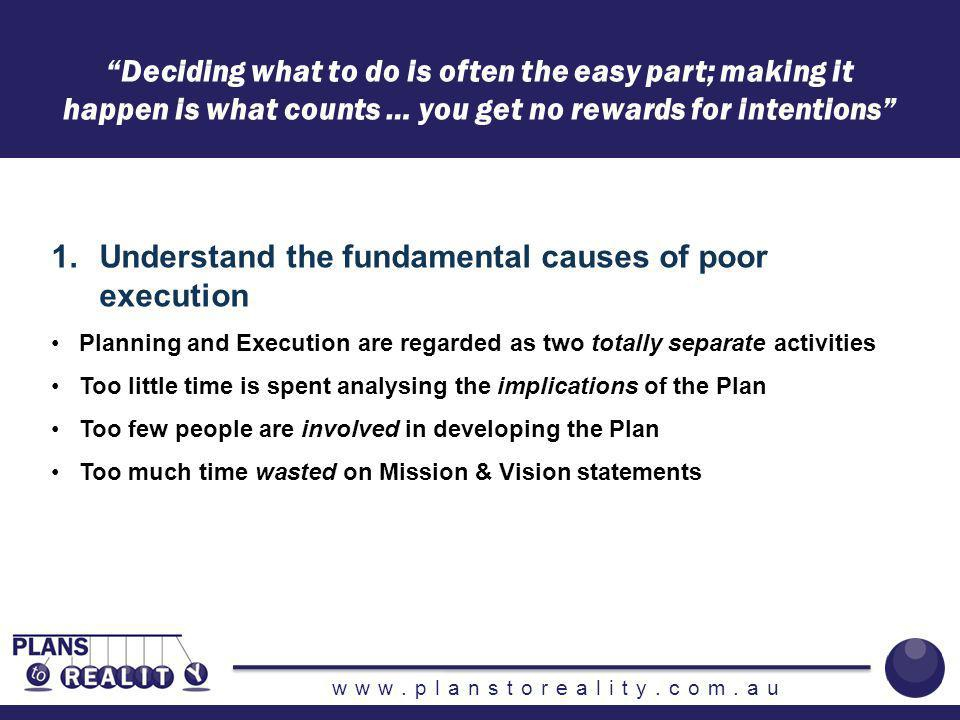 www.planstoreality.com.au Deciding what to do is often the easy part; making it happen is what counts … you get no rewards for intentions 2.Identify the key barriers to execution Deficiencies in Planning:13 Deficiencies in Execution:14 Deficiencies in Monitoring, Measuring & Adapting: 6 Deficiencies in Revising: 3 TOTAL:36