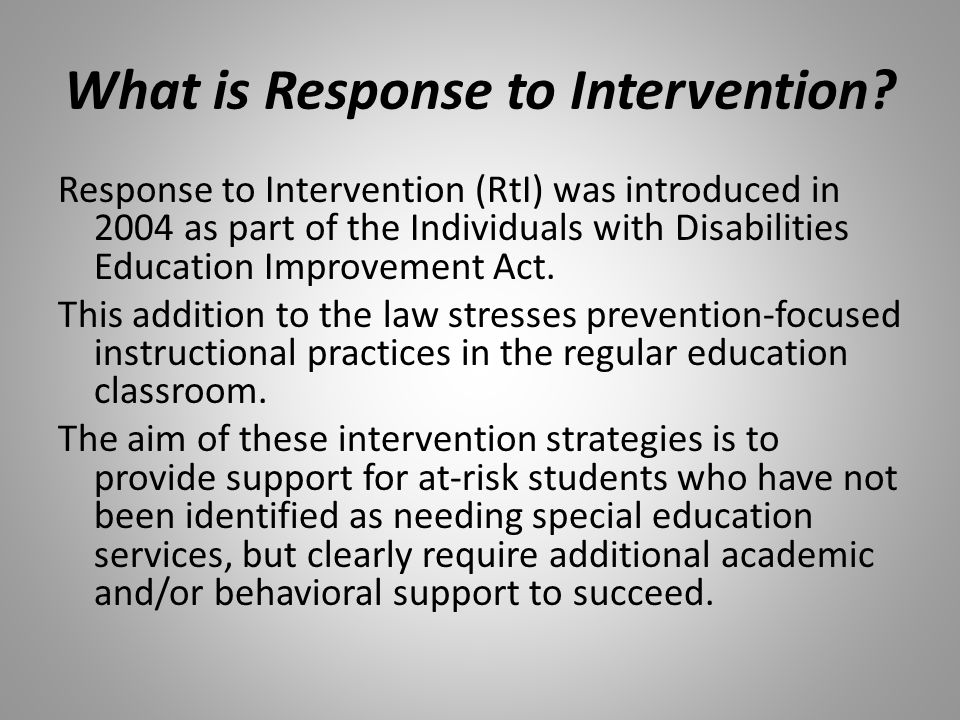 What is Response to Intervention? Response to Intervention (RtI) was introduced in 2004 as part of the Individuals with Disabilities Education Improve