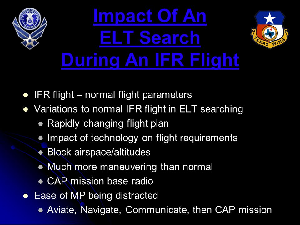 Impact Of An ELT Search During An IFR Flight IFR flight – normal flight parameters Variations to normal IFR flight in ELT searching Rapidly changing flight plan Impact of technology on flight requirements Block airspace/altitudes Much more maneuvering than normal CAP mission base radio Ease of MP being distracted Aviate, Navigate, Communicate, then CAP mission
