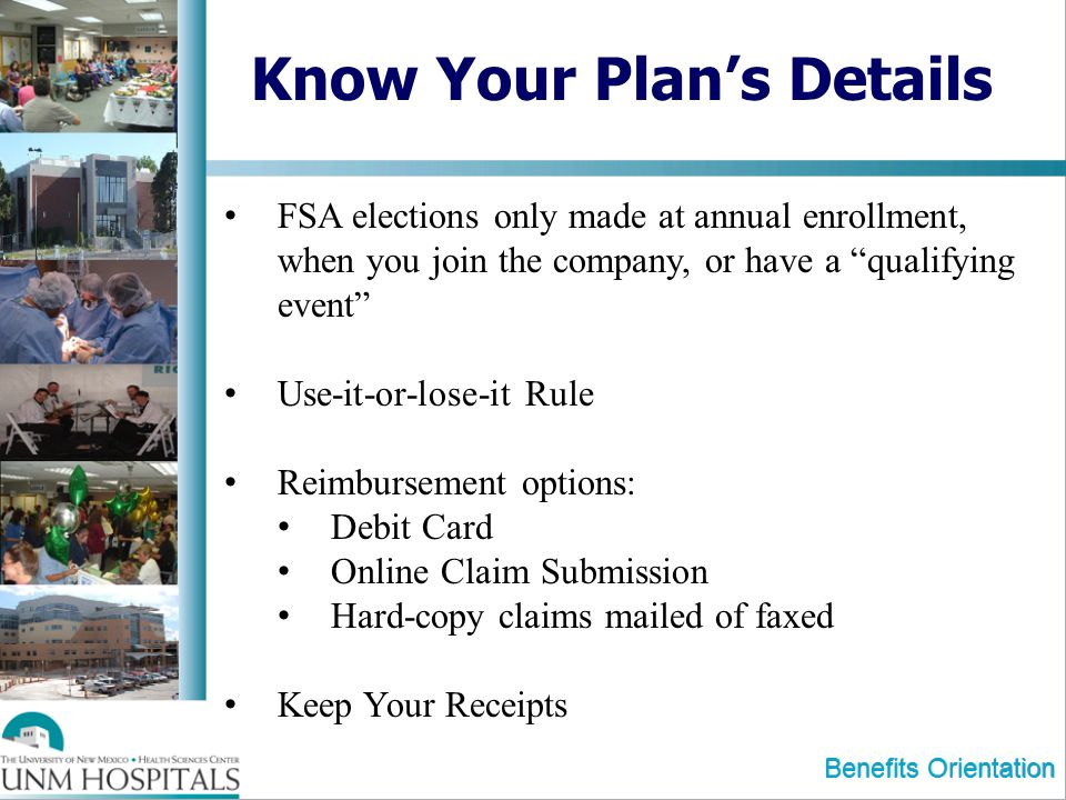 Benefits Orientation Know Your Plans Details FSA elections only made at annual enrollment, when you join the company, or have a qualifying event Use-it-or-lose-it Rule Reimbursement options: Debit Card Online Claim Submission Hard-copy claims mailed of faxed Keep Your Receipts