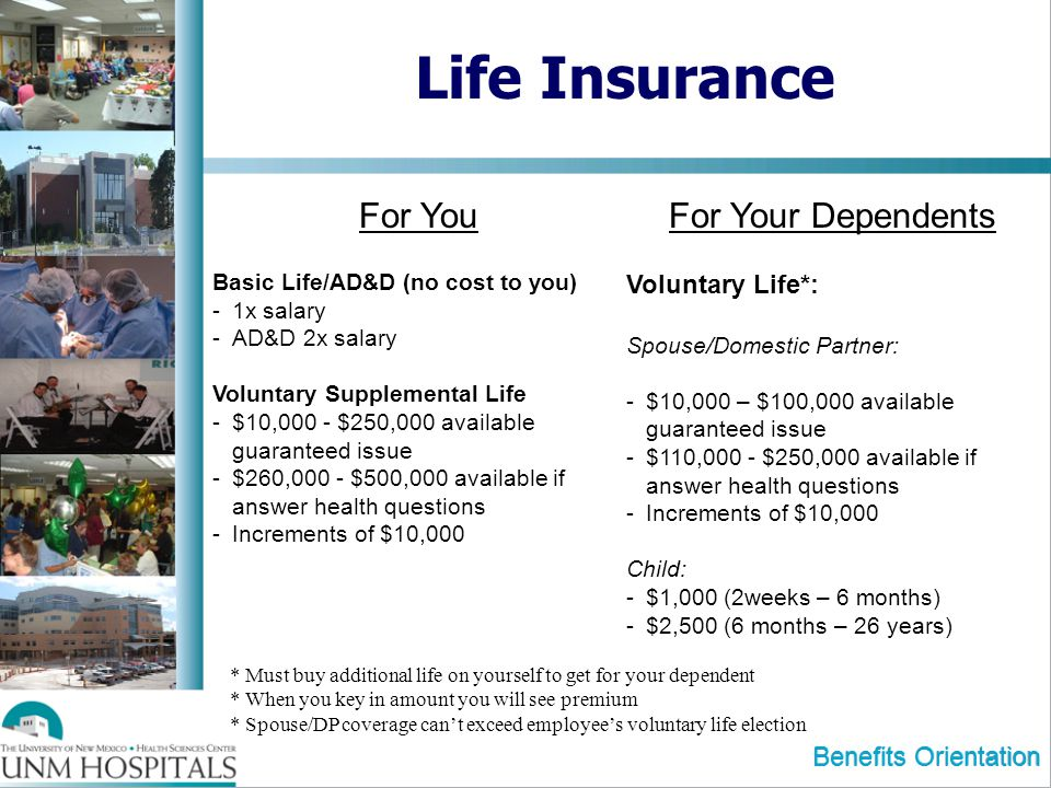 Benefits Orientation Life Insurance For You Basic Life/AD&D (no cost to you) -1x salary -AD&D 2x salary Voluntary Supplemental Life -$10,000 - $250,00
