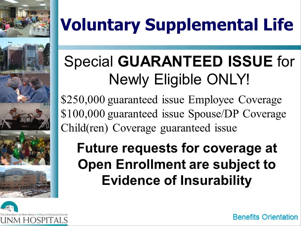 Benefits Orientation Voluntary Supplemental Life Special GUARANTEED ISSUE for Newly Eligible ONLY! Future requests for coverage at Open Enrollment are